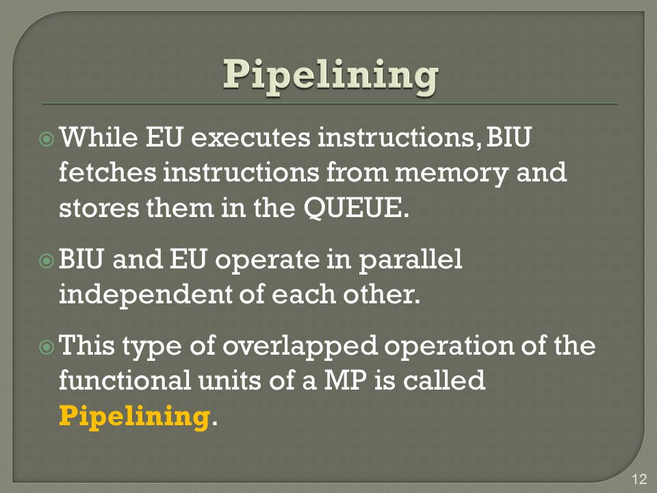 Pipelining While EU executes instructions, BIU fetches instructions from memory and stores them in the QUEUE.