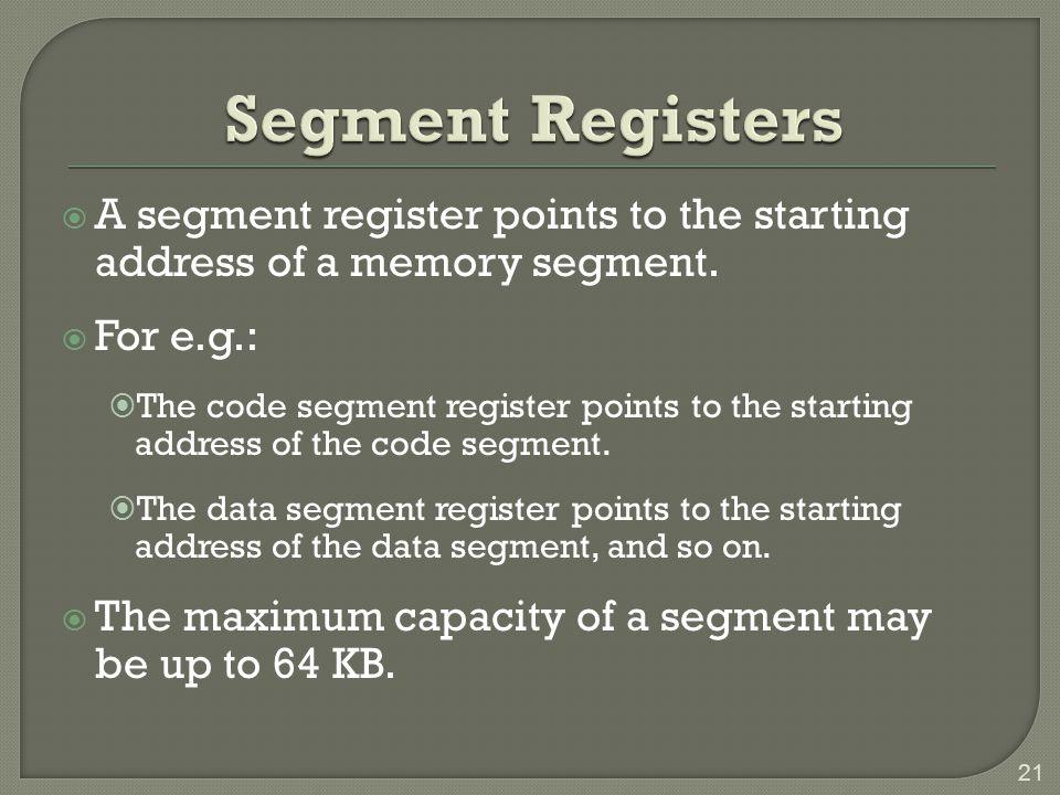 Segment Registers A segment register points to the starting address of a memory segment. For e.g.: