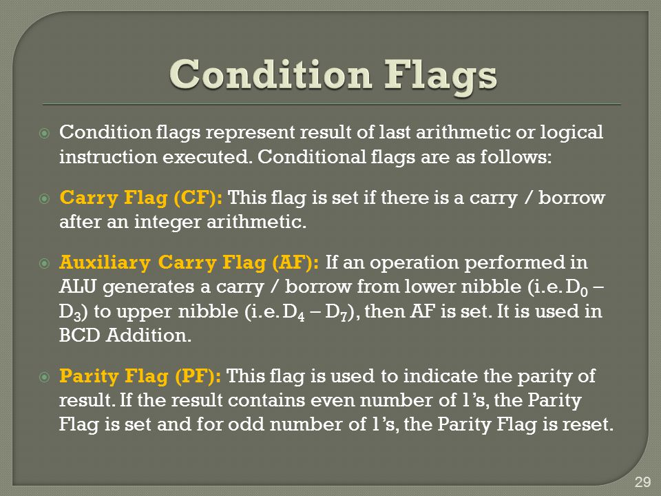 Condition Flags Condition flags represent result of last arithmetic or logical instruction executed. Conditional flags are as follows: