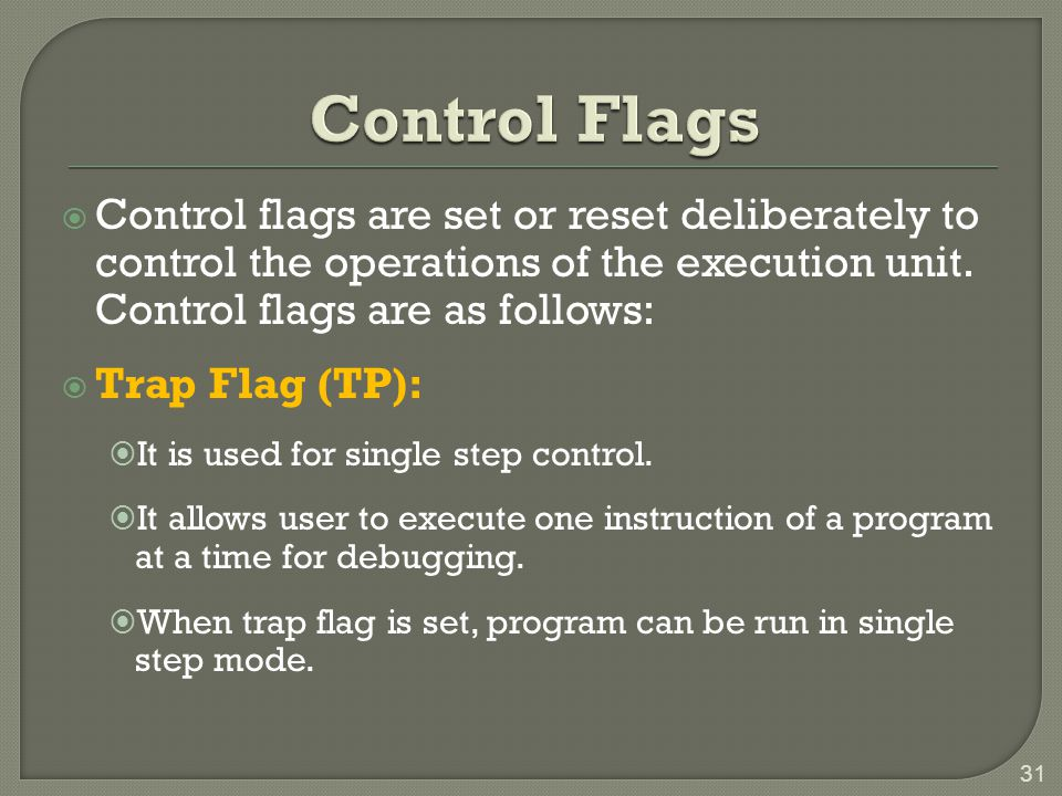 Control Flags Control flags are set or reset deliberately to control the operations of the execution unit. Control flags are as follows: