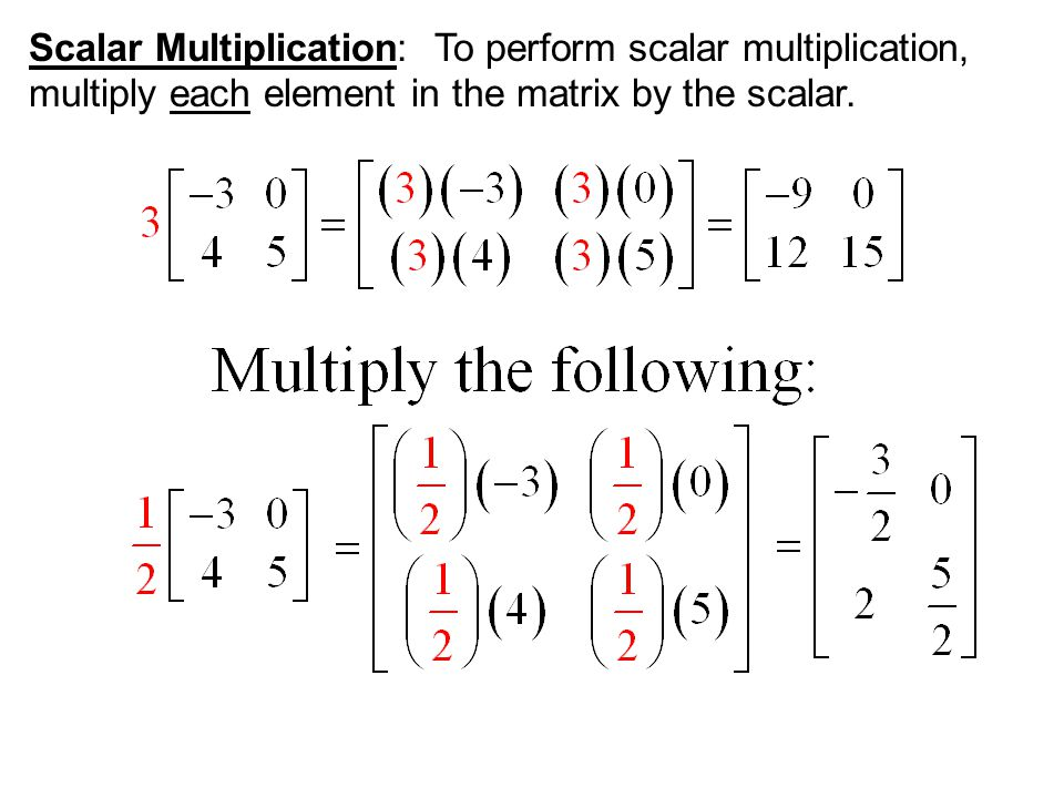 Scalar Multiplication: To perform scalar multiplication, multiply each element in the matrix by the scalar.