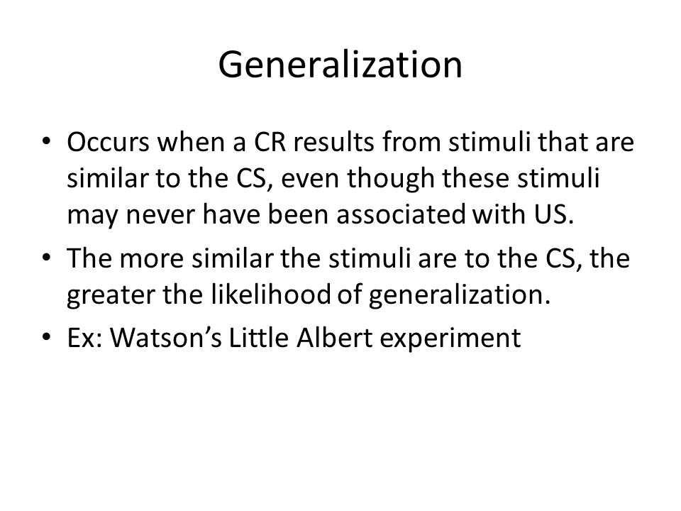 Generalization Occurs when a CR results from stimuli that are similar to the CS, even though these stimuli may never have been associated with US.
