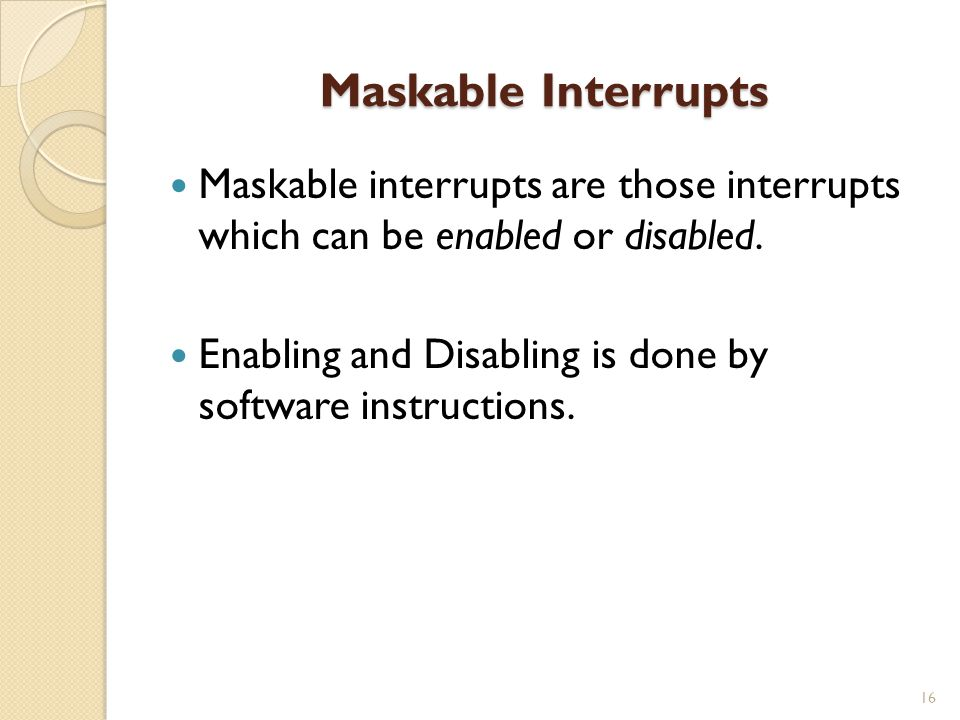 Maskable Interrupts Maskable interrupts are those interrupts which can be enabled or disabled.