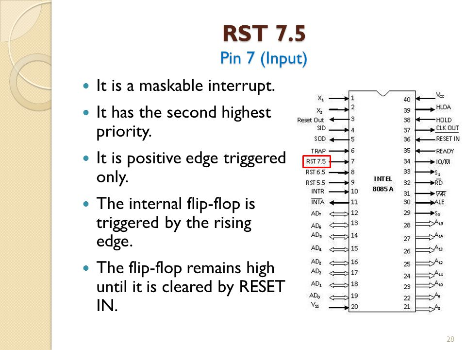 RST 7.5 Pin 7 (Input) It is a maskable interrupt.