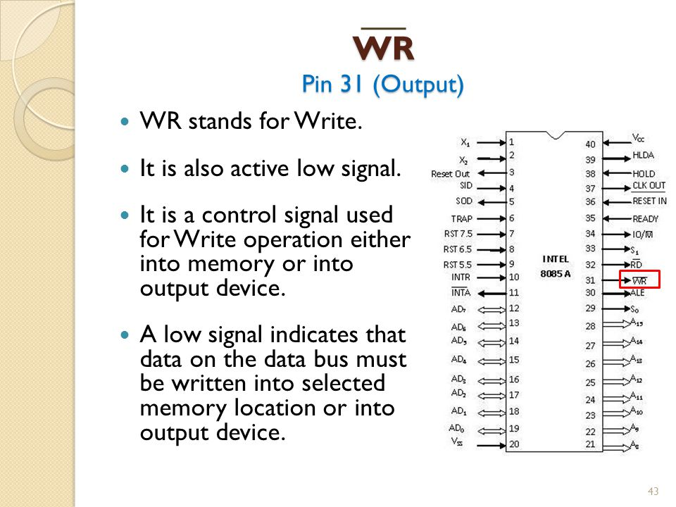 WR Pin 31 (Output) WR stands for Write. It is also active low signal.