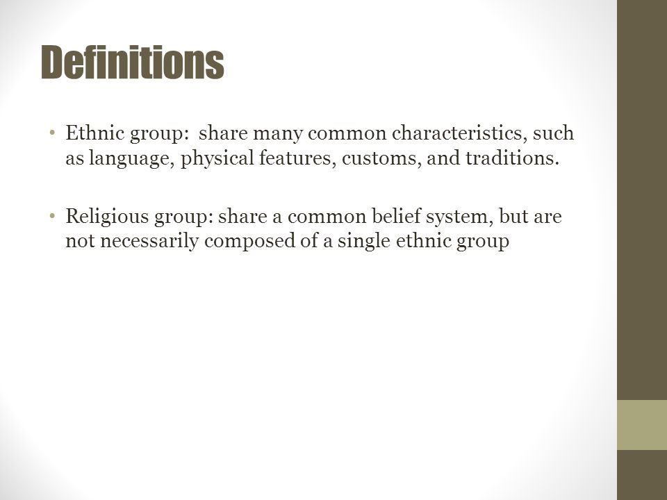 Definitions Ethnic group: share many common characteristics, such as language, physical features, customs, and traditions.