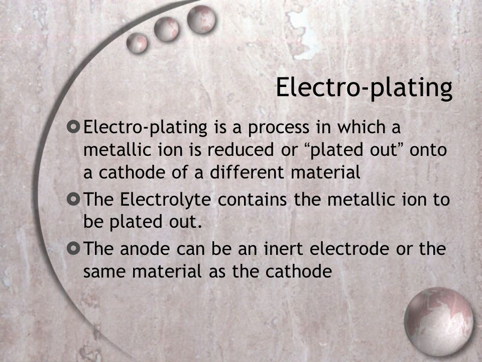 Electro-plating Electro-plating is a process in which a metallic ion is reduced or plated out onto a cathode of a different material.