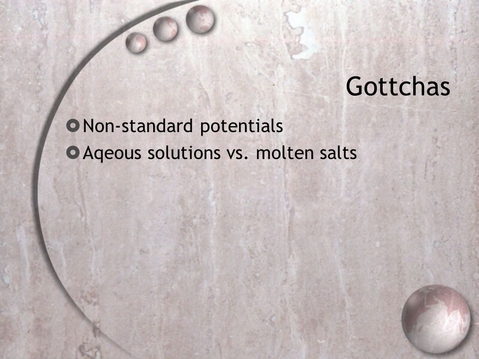 Gottchas Non-standard potentials Aqeous solutions vs. molten salts