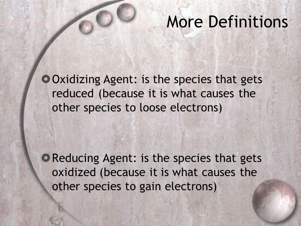 More Definitions Oxidizing Agent: is the species that gets reduced (because it is what causes the other species to loose electrons)