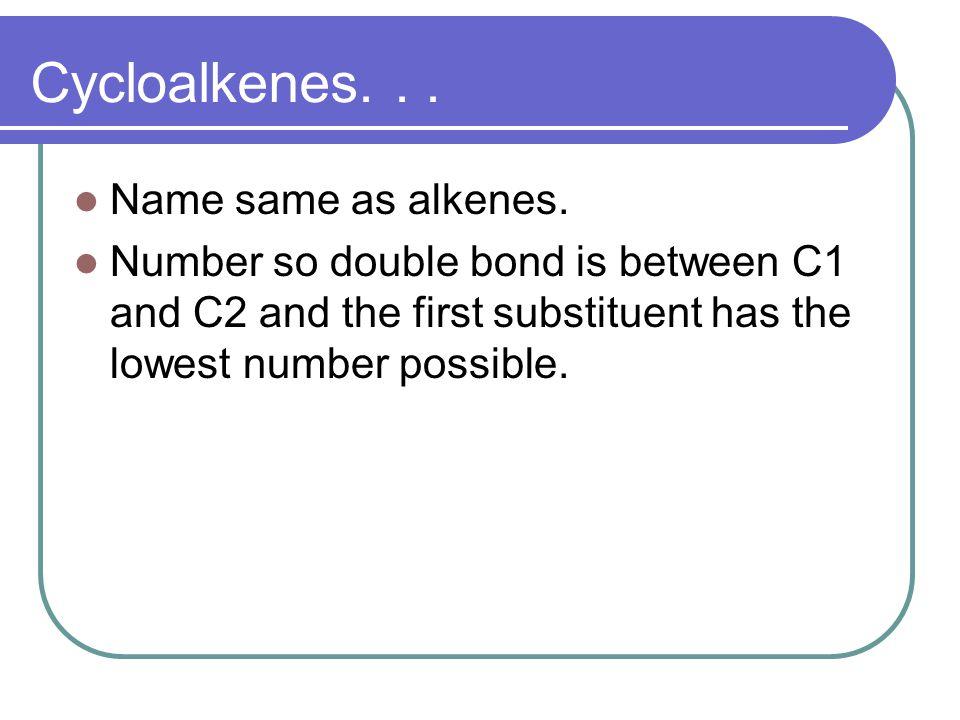 Cycloalkenes. . . Name same as alkenes.