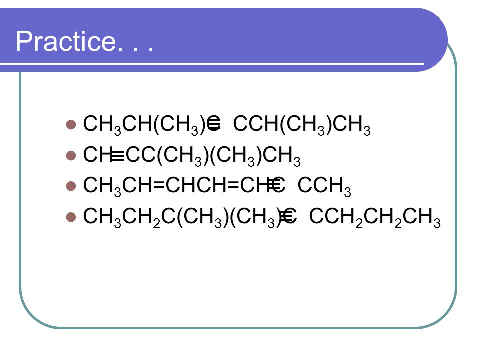 Practice. . . CH3CH(CH3)C CCH(CH3)CH3 CH CC(CH3)(CH3)CH3