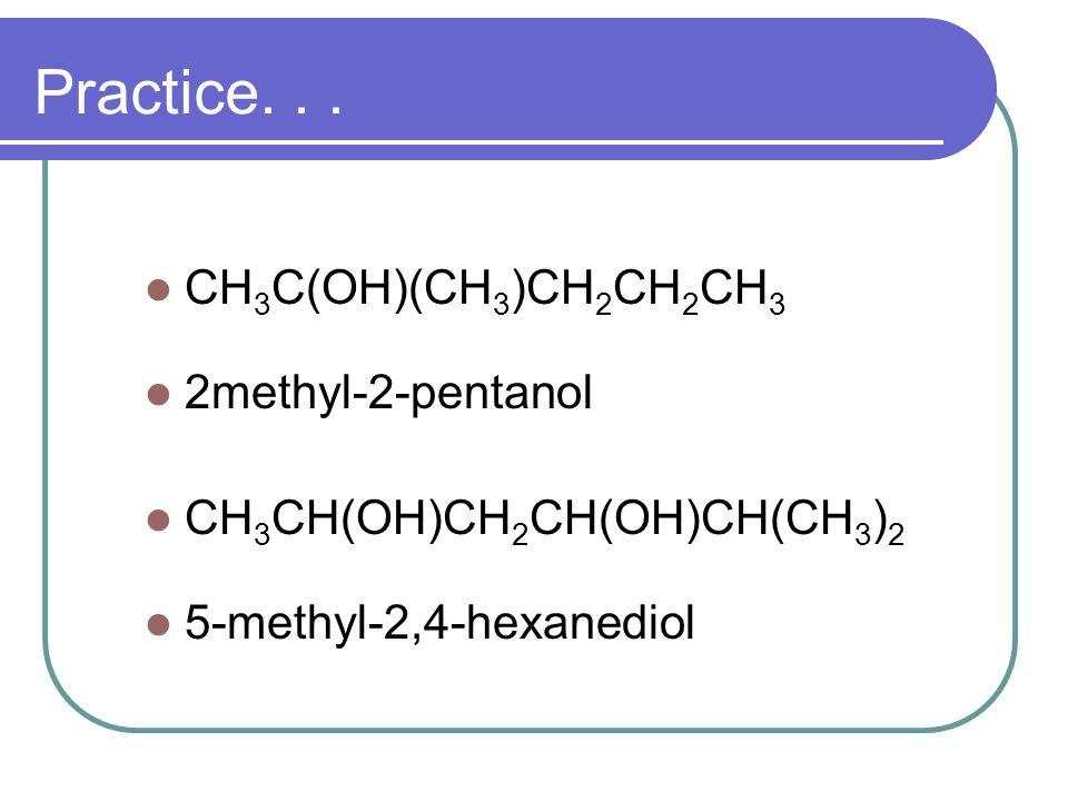 Practice. . . CH3C(OH)(CH3)CH2CH2CH3 2methyl-2-pentanol