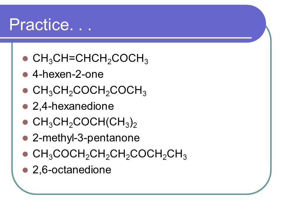 Practice. . . CH3CH=CHCH2COCH3 4-hexen-2-one CH3CH2COCH2COCH3