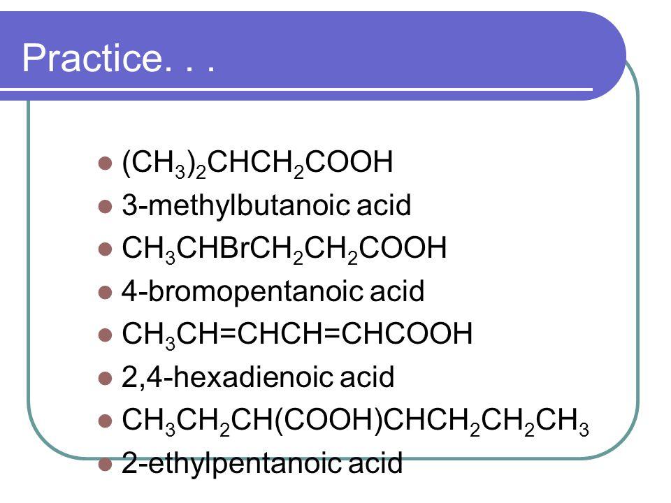 Practice. . . (CH3)2CHCH2COOH 3-methylbutanoic acid CH3CHBrCH2CH2COOH