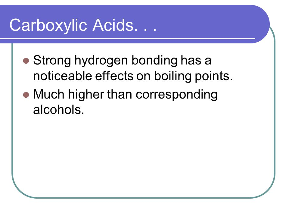 Carboxylic Acids. Strong hydrogen bonding has a noticeable effects on boiling points.