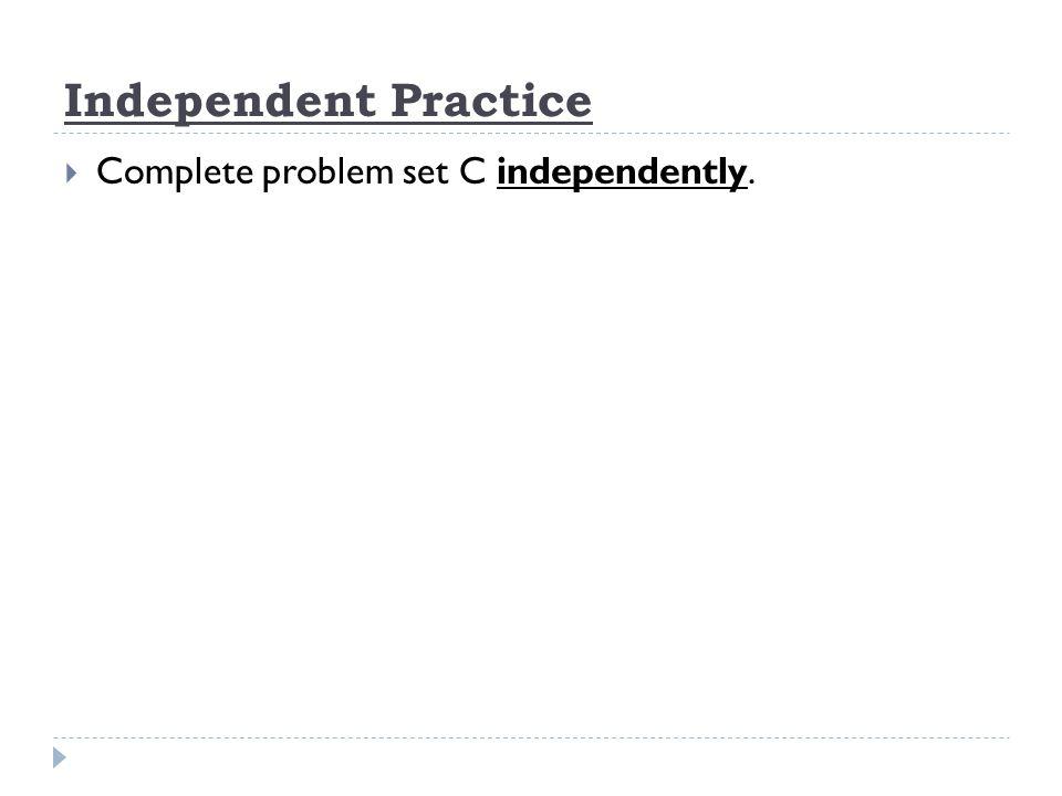 Independent Practice Complete problem set C independently.