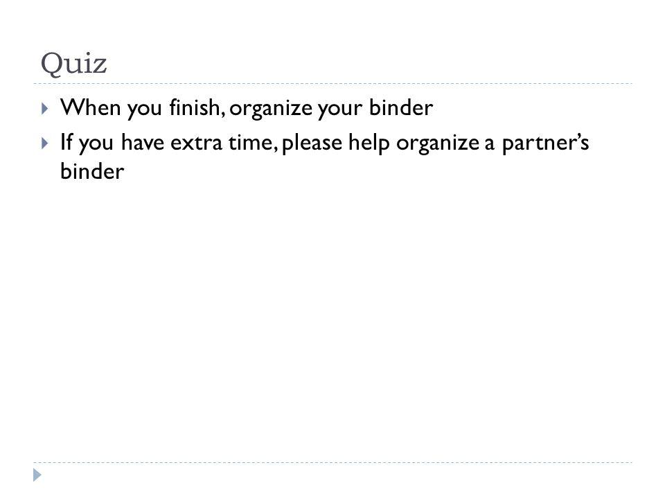 Quiz When you finish, organize your binder