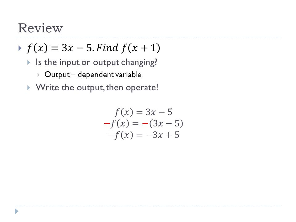 Review 𝑓 𝑥 =3𝑥−5. 𝐹𝑖𝑛𝑑 𝑓 𝑥+1 Is the input or output changing