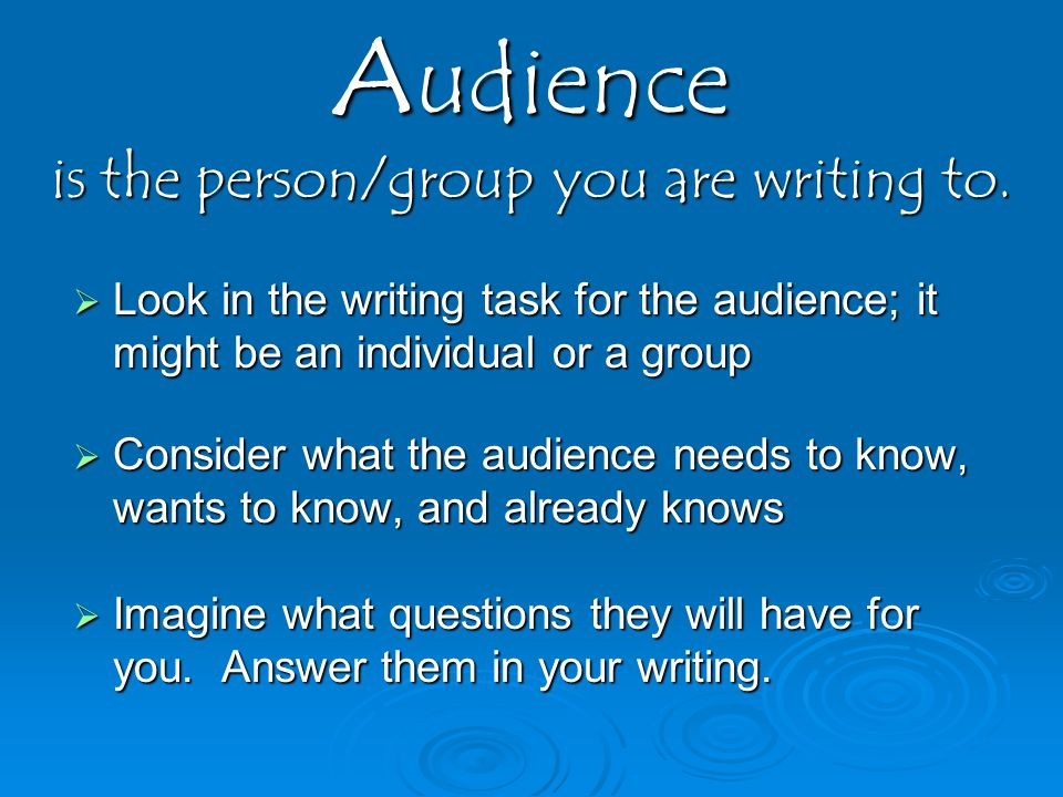 Audience is the person/group you are writing to.