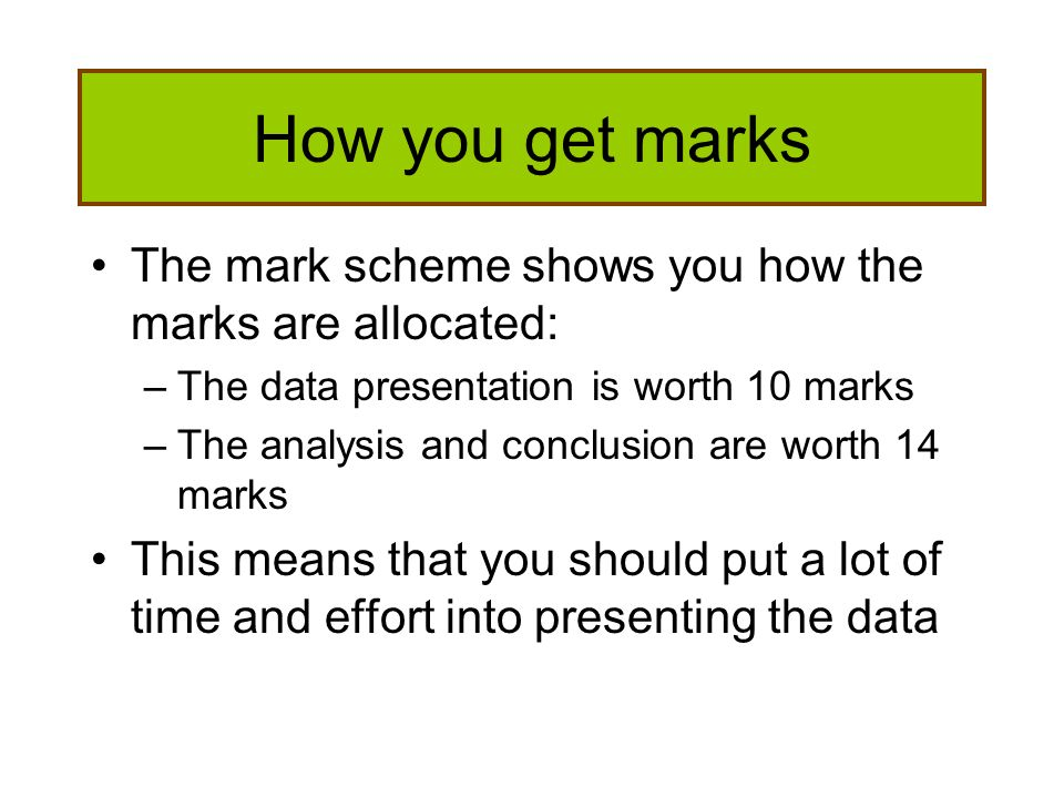 How you get marks The mark scheme shows you how the marks are allocated: The data presentation is worth 10 marks.