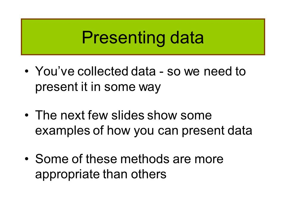 Presenting data You've collected data - so we need to present it in some way. The next few slides show some examples of how you can present data.