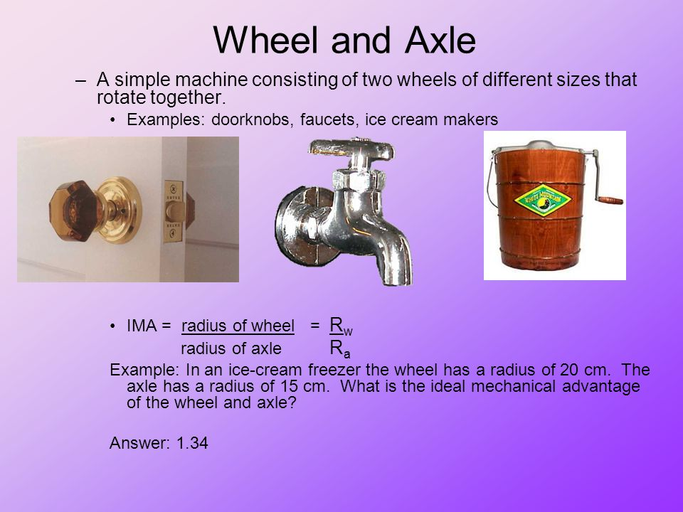 Wheel and Axle A simple machine consisting of two wheels of different sizes that rotate together. Examples: doorknobs, faucets, ice cream makers.