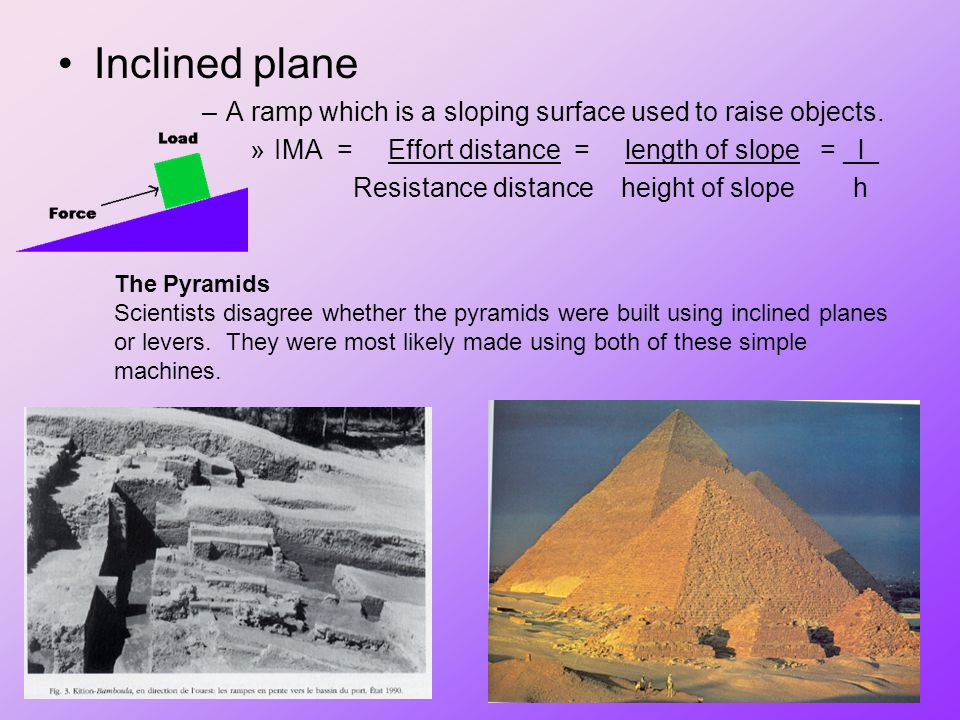 Inclined plane A ramp which is a sloping surface used to raise objects. IMA = Effort distance = length of slope = _l_.