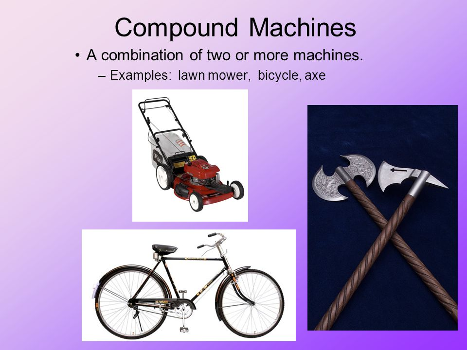 Compound Machines A combination of two or more machines.