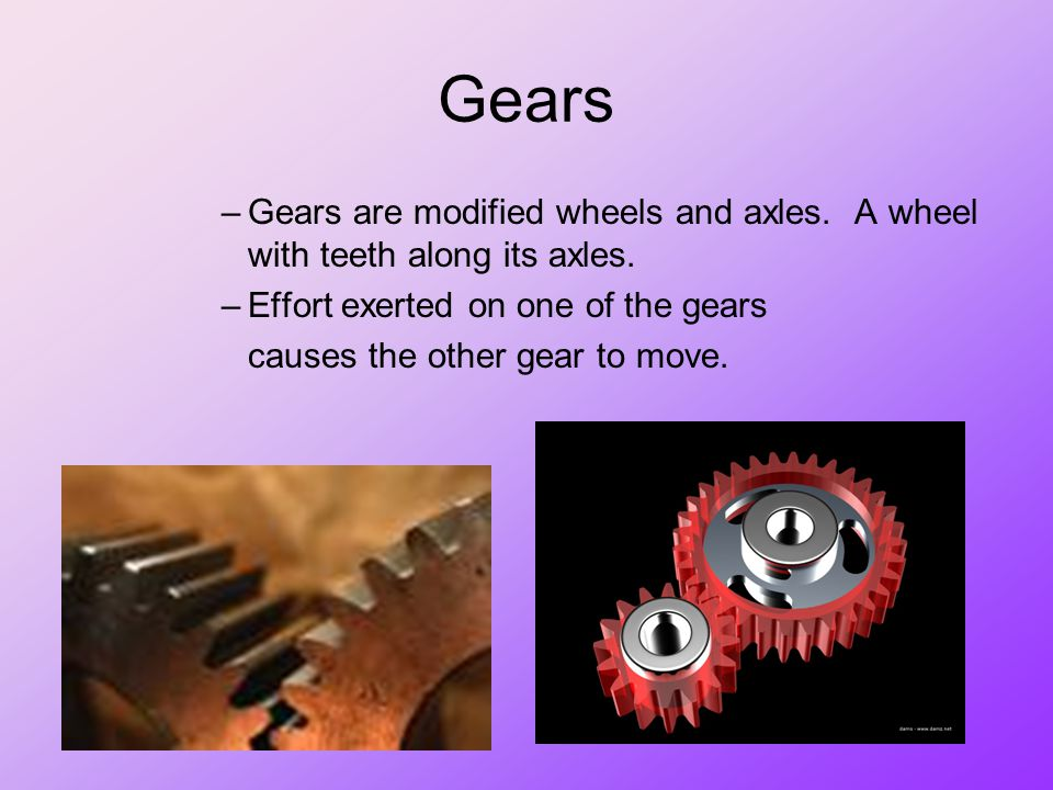 Gears Gears are modified wheels and axles. A wheel with teeth along its axles. Effort exerted on one of the gears.