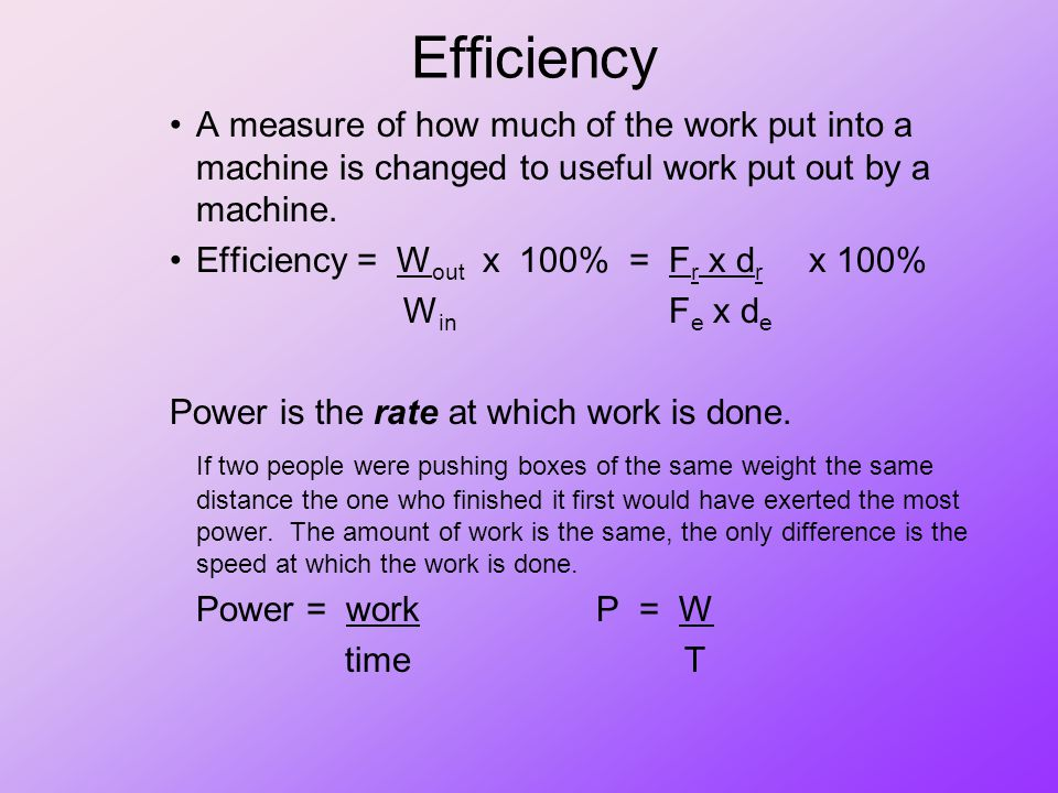 Efficiency A measure of how much of the work put into a machine is changed to useful work put out by a machine.