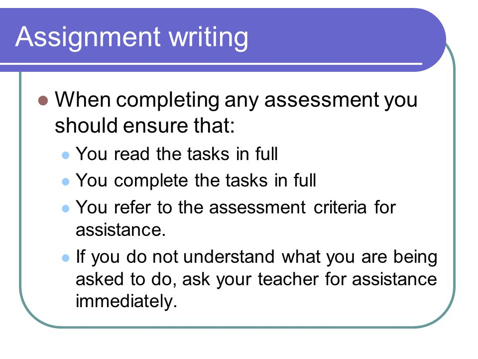 Assignment writing When completing any assessment you should ensure that: You read the tasks in full.