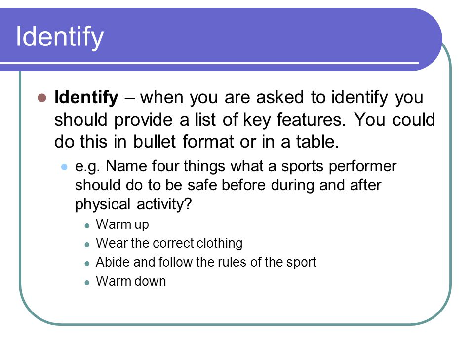 Identify Identify – when you are asked to identify you should provide a list of key features. You could do this in bullet format or in a table.