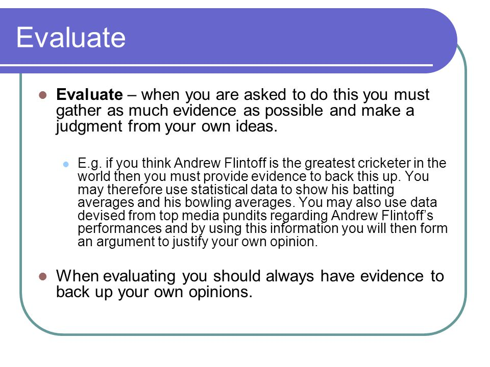 Evaluate Evaluate – when you are asked to do this you must gather as much evidence as possible and make a judgment from your own ideas.