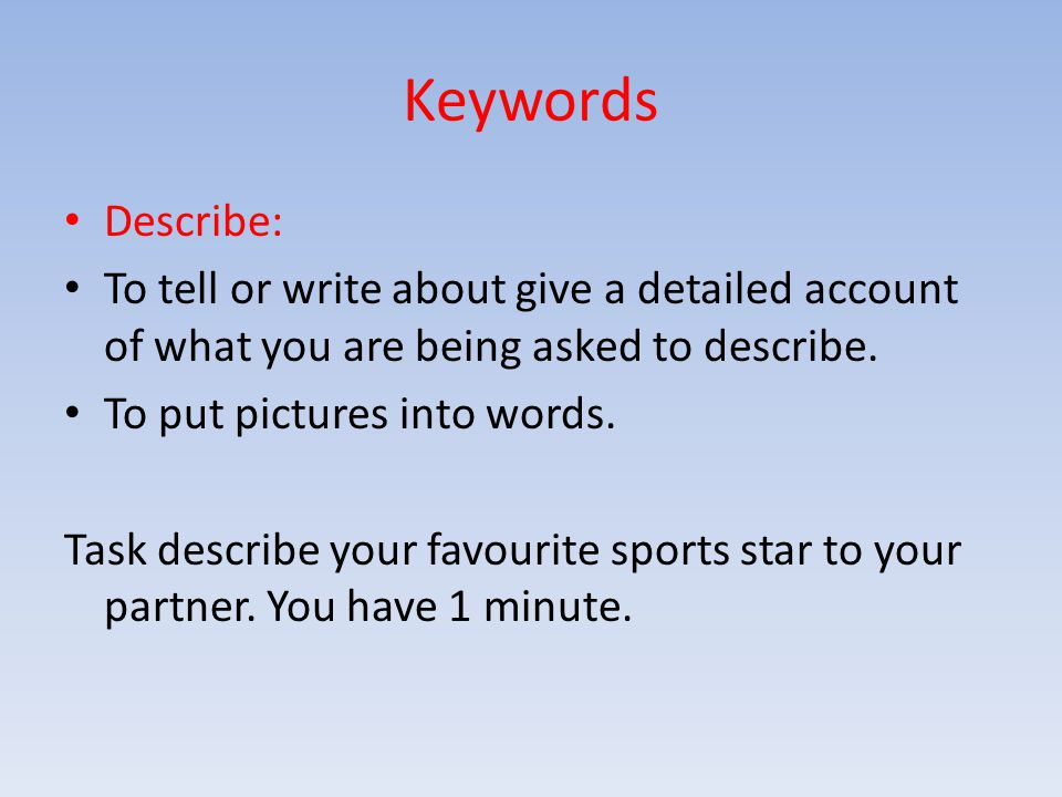 Keywords Describe: To tell or write about give a detailed account of what you are being asked to describe.