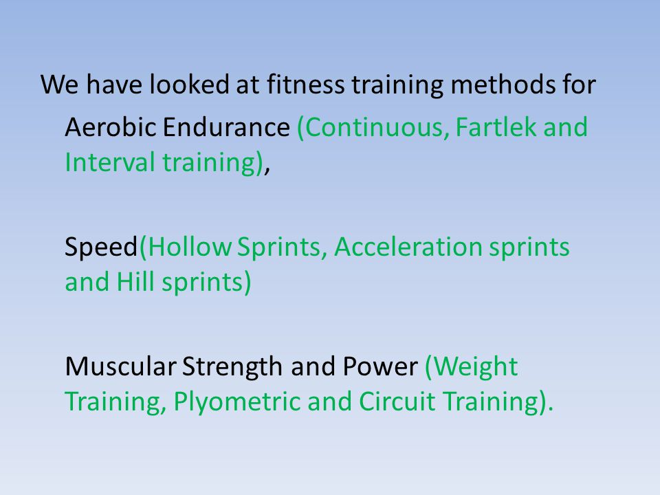 We have looked at fitness training methods for Aerobic Endurance (Continuous, Fartlek and Interval training), Speed(Hollow Sprints, Acceleration sprints and Hill sprints) Muscular Strength and Power (Weight Training, Plyometric and Circuit Training).