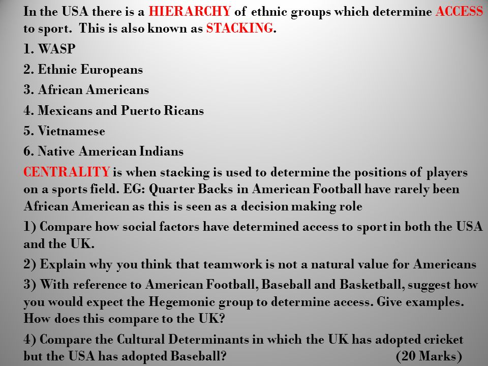 In the USA there is a HIERARCHY of ethnic groups which determine ACCESS to sport. This is also known as STACKING.