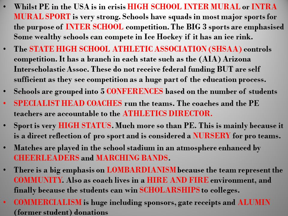 Whilst PE in the USA is in crisis HIGH SCHOOL INTER MURAL or INTRA MURAL SPORT is very strong. Schools have squads in most major sports for the purpose of INTER SCHOOL competition. The BIG 3 sports are emphasised Some wealthy schools can compete in Ice Hockey if it has an ice rink.