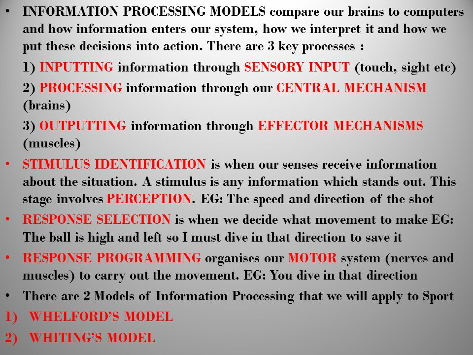 INFORMATION PROCESSING MODELS compare our brains to computers and how information enters our system, how we interpret it and how we put these decisions into action. There are 3 key processes :