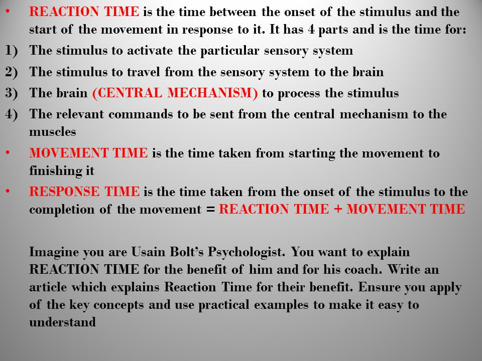 REACTION TIME is the time between the onset of the stimulus and the start of the movement in response to it. It has 4 parts and is the time for: