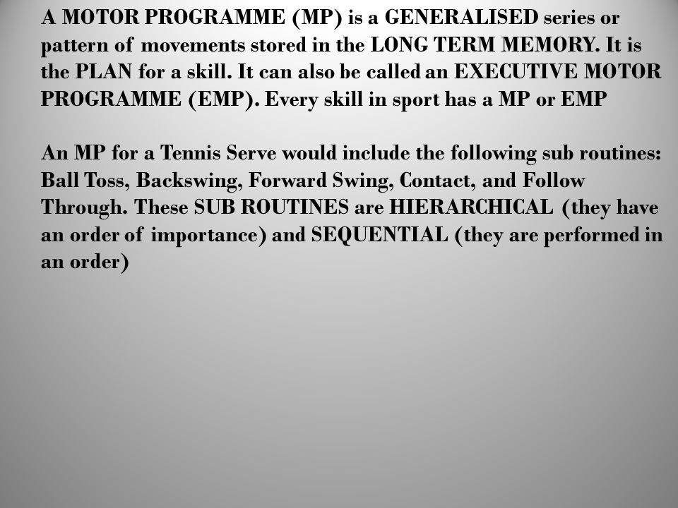 A MOTOR PROGRAMME (MP) is a GENERALISED series or pattern of movements stored in the LONG TERM MEMORY. It is the PLAN for a skill. It can also be called an EXECUTIVE MOTOR PROGRAMME (EMP). Every skill in sport has a MP or EMP