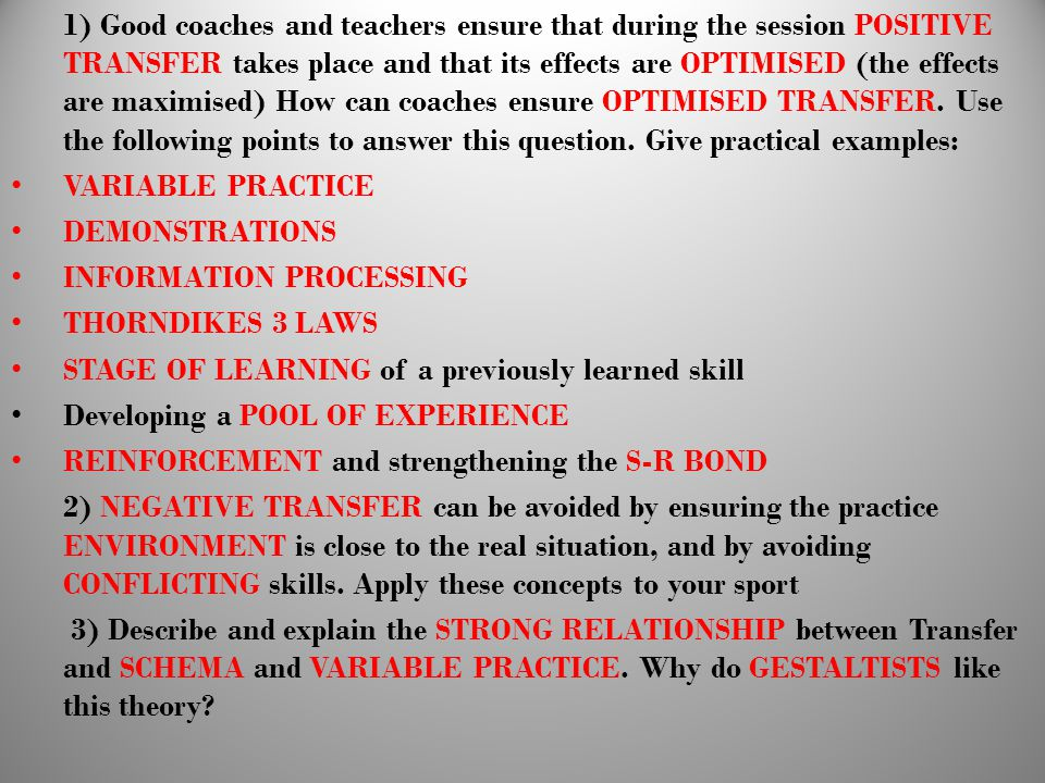 1) Good coaches and teachers ensure that during the session POSITIVE TRANSFER takes place and that its effects are OPTIMISED (the effects are maximised) How can coaches ensure OPTIMISED TRANSFER. Use the following points to answer this question. Give practical examples:
