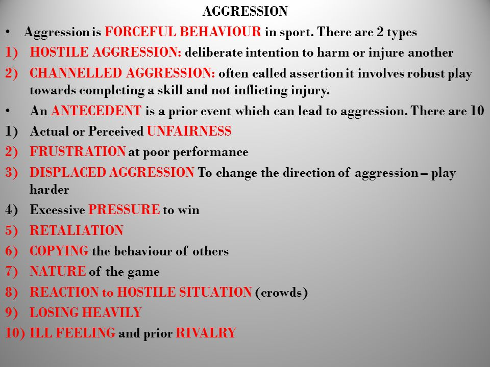 AGGRESSION Aggression is FORCEFUL BEHAVIOUR in sport. There are 2 types. HOSTILE AGGRESSION: deliberate intention to harm or injure another.