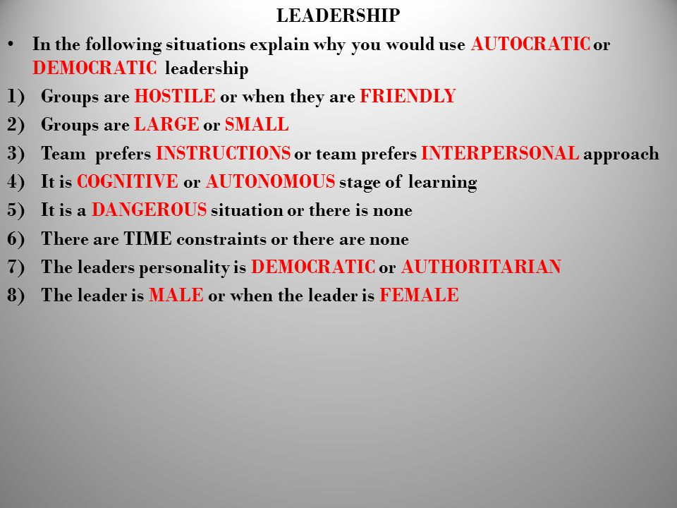 LEADERSHIP In the following situations explain why you would use AUTOCRATIC or DEMOCRATIC leadership.