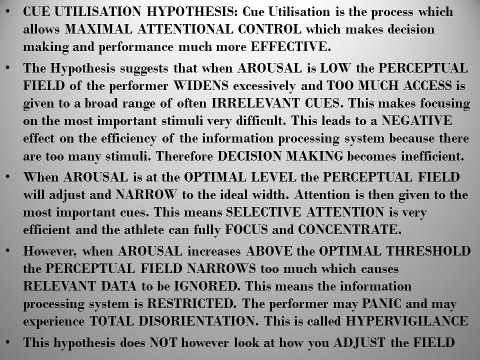 CUE UTILISATION HYPOTHESIS: Cue Utilisation is the process which allows MAXIMAL ATTENTIONAL CONTROL which makes decision making and performance much more EFFECTIVE.