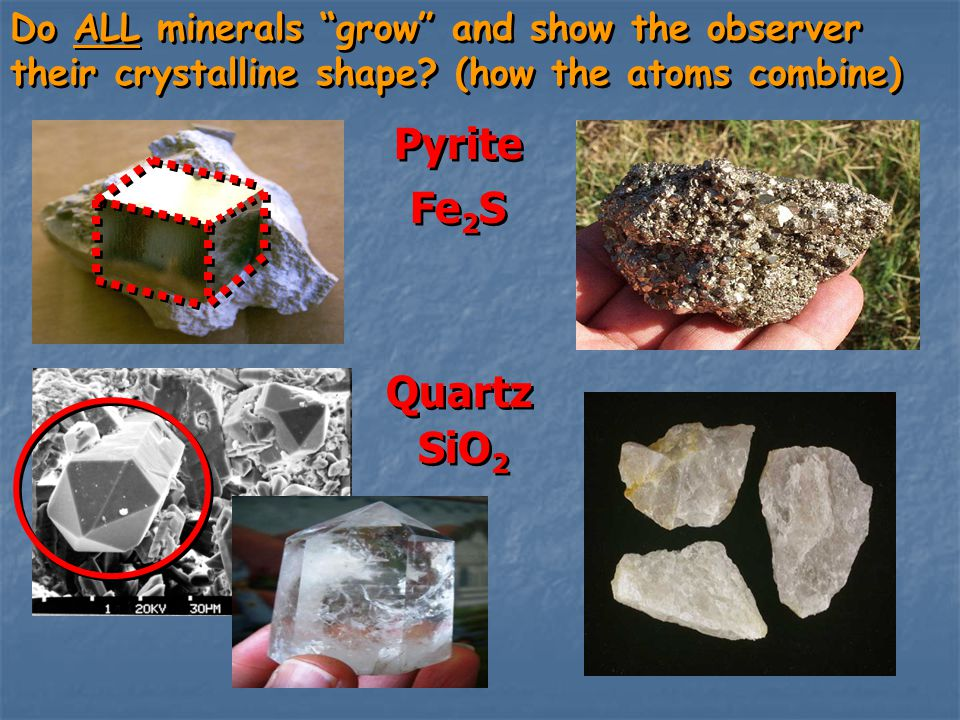Pyrite Fe2S Quartz SiO2 Do ALL minerals grow and show the observer