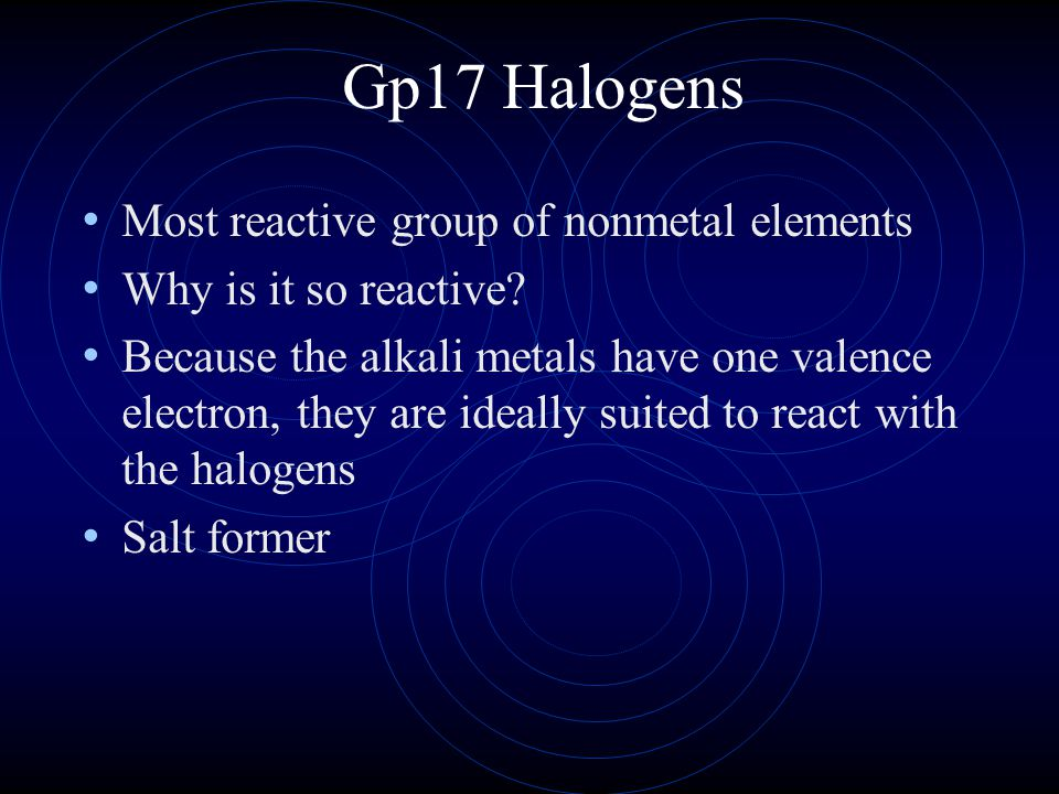 Gp17 Halogens Most reactive group of nonmetal elements
