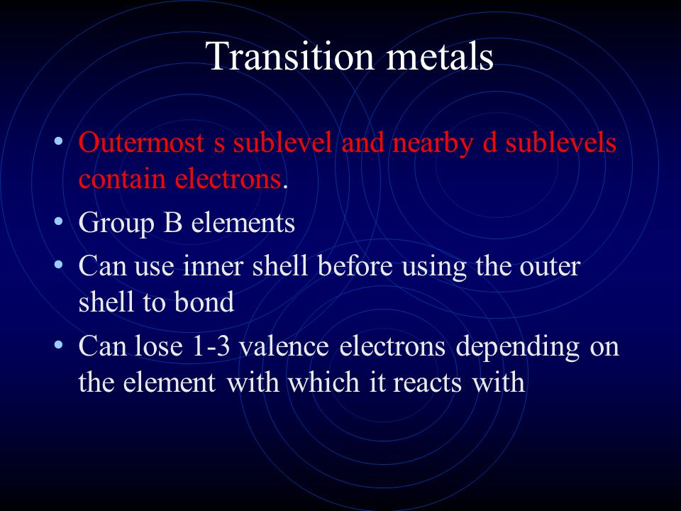 Transition metals Outermost s sublevel and nearby d sublevels contain electrons. Group B elements.