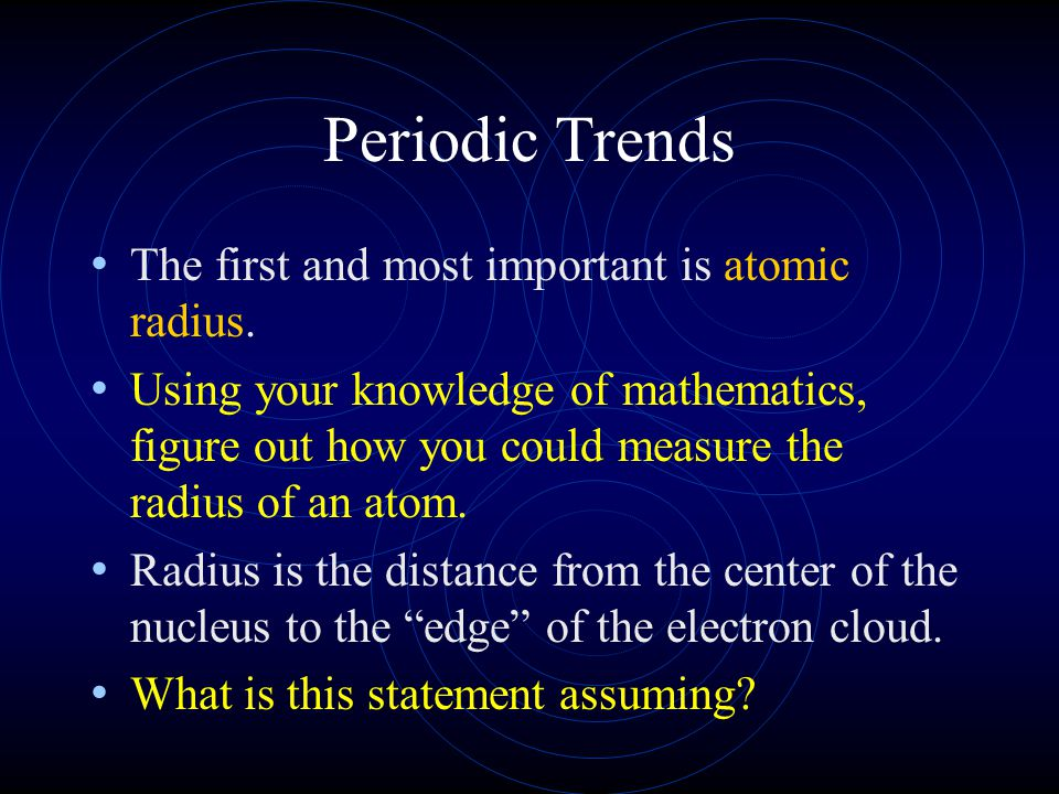 Periodic Trends The first and most important is atomic radius.