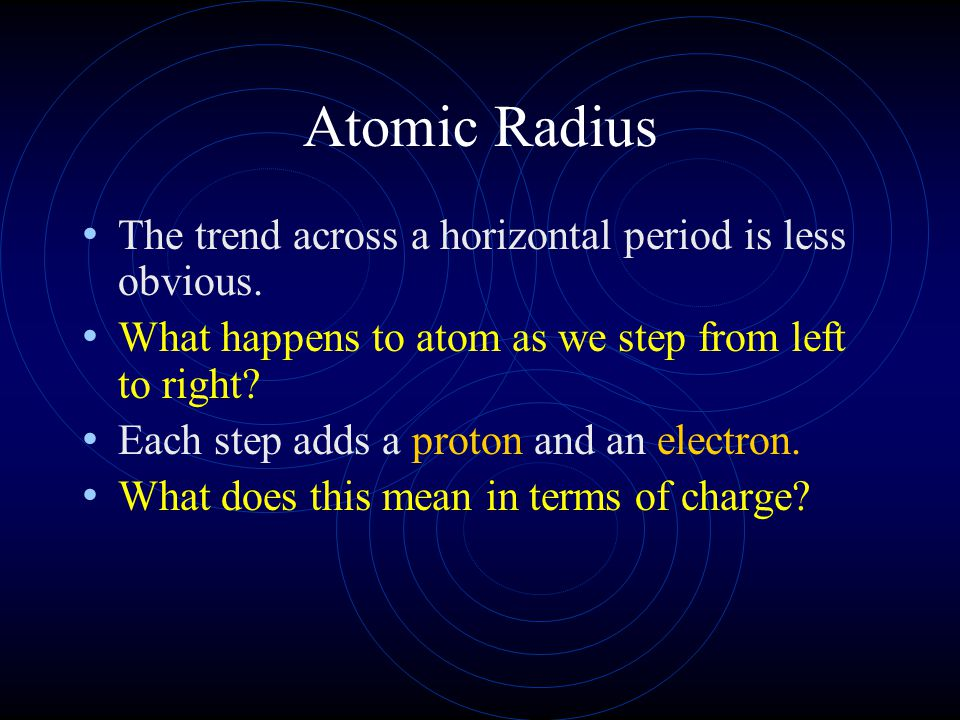 Atomic Radius The trend across a horizontal period is less obvious.