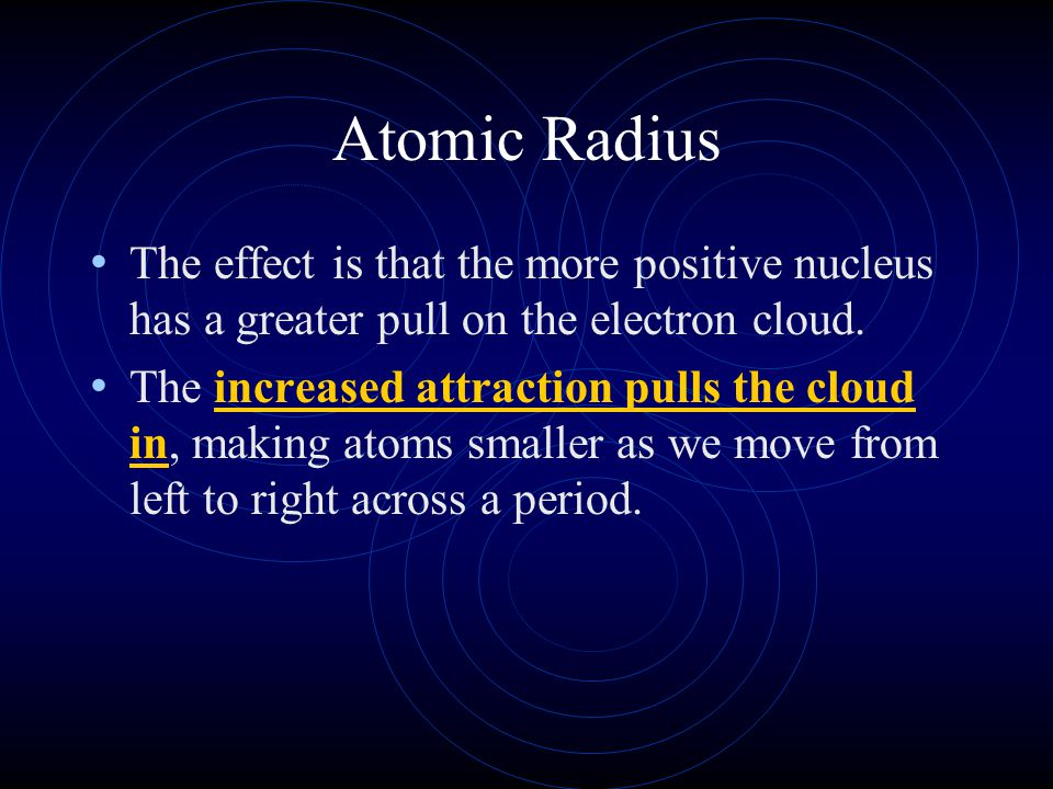 Atomic Radius The effect is that the more positive nucleus has a greater pull on the electron cloud.